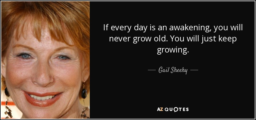 If every day is an awakening, you will never grow old. You will just keep growing. - Gail Sheehy
