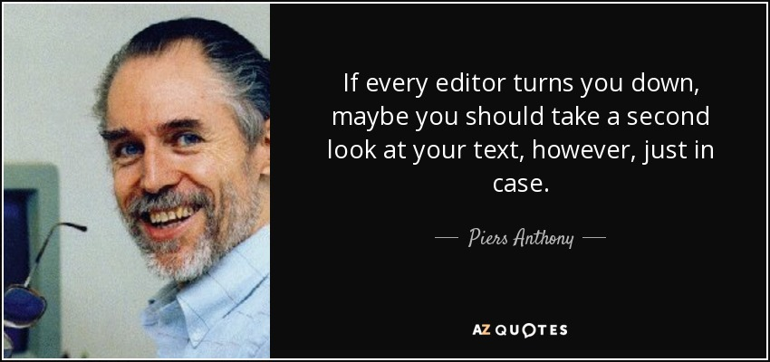 If every editor turns you down, maybe you should take a second look at your text, however, just in case. - Piers Anthony