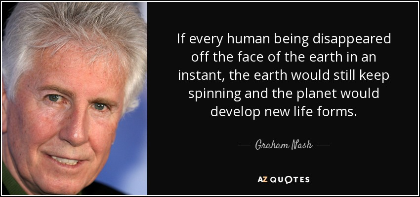 If every human being disappeared off the face of the earth in an instant, the earth would still keep spinning and the planet would develop new life forms. - Graham Nash