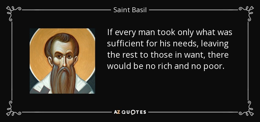 If every man took only what was sufficient for his needs, leaving the rest to those in want, there would be no rich and no poor. - Saint Basil