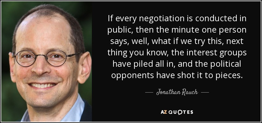 If every negotiation is conducted in public, then the minute one person says, well, what if we try this, next thing you know, the interest groups have piled all in, and the political opponents have shot it to pieces. - Jonathan Rauch
