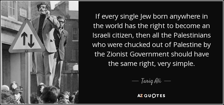If every single Jew born anywhere in the world has the right to become an Israeli citizen, then all the Palestinians who were chucked out of Palestine by the Zionist Government should have the same right, very simple. - Tariq Ali
