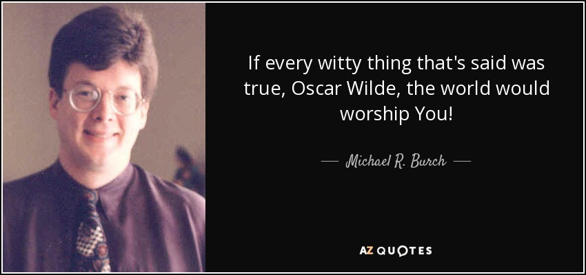 If every witty thing that's said was true, Oscar Wilde, the world would worship You! - Michael R. Burch