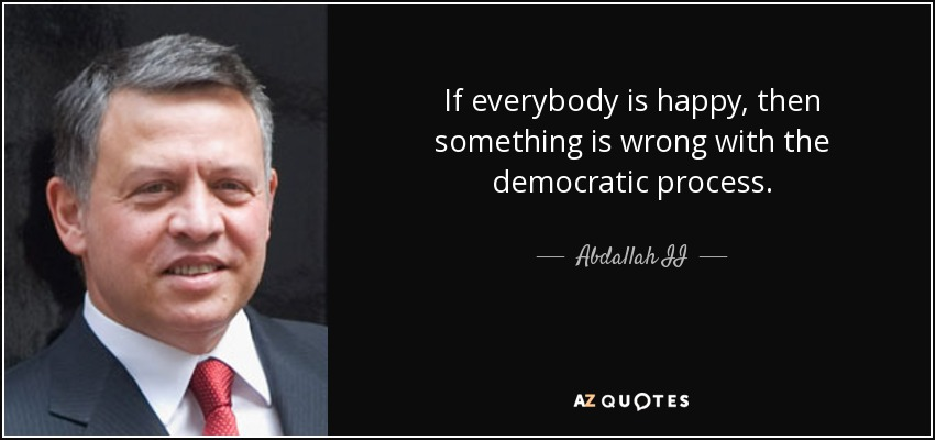 If everybody is happy, then something is wrong with the democratic process. - Abdallah II