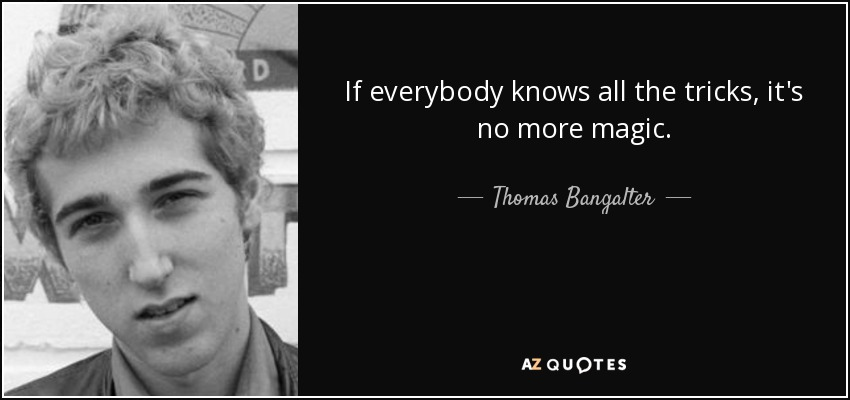 If everybody knows all the tricks, it's no more magic. - Thomas Bangalter