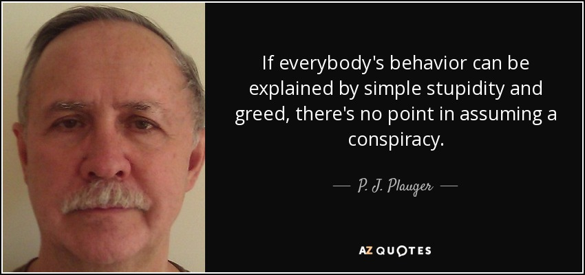 If everybody's behavior can be explained by simple stupidity and greed, there's no point in assuming a conspiracy. - P. J. Plauger