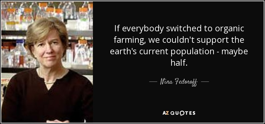 If everybody switched to organic farming, we couldn't support the earth's current population - maybe half. - Nina Fedoroff