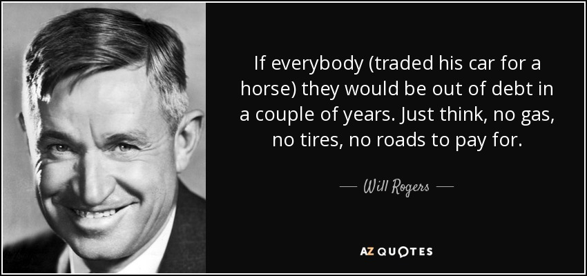 If everybody (traded his car for a horse) they would be out of debt in a couple of years. Just think, no gas, no tires, no roads to pay for. - Will Rogers