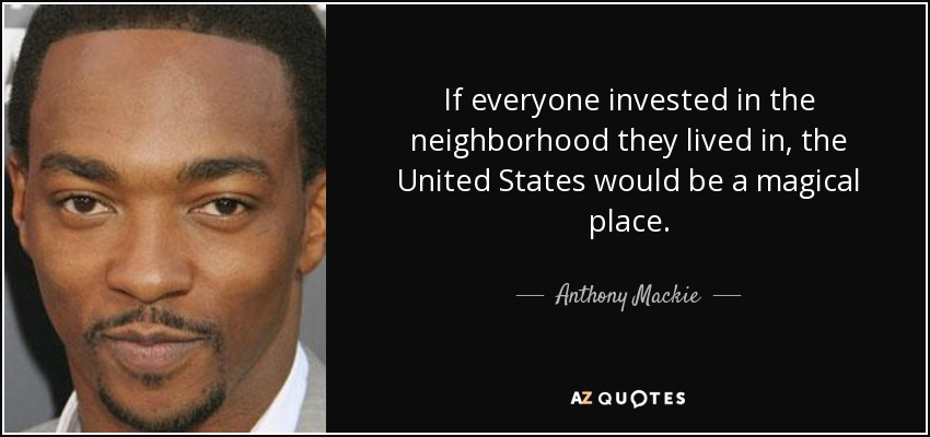 If everyone invested in the neighborhood they lived in, the United States would be a magical place. - Anthony Mackie