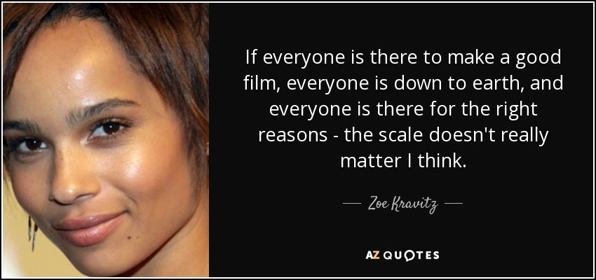 If everyone is there to make a good film, everyone is down to earth, and everyone is there for the right reasons - the scale doesn't really matter I think. - Zoe Kravitz
