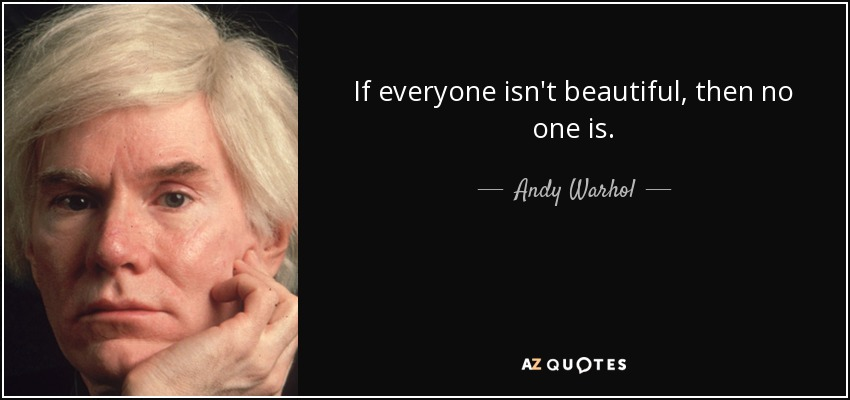 If everyone isn't beautiful, then no one is. - Andy Warhol