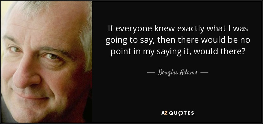 If everyone knew exactly what I was going to say, then there would be no point in my saying it, would there? - Douglas Adams