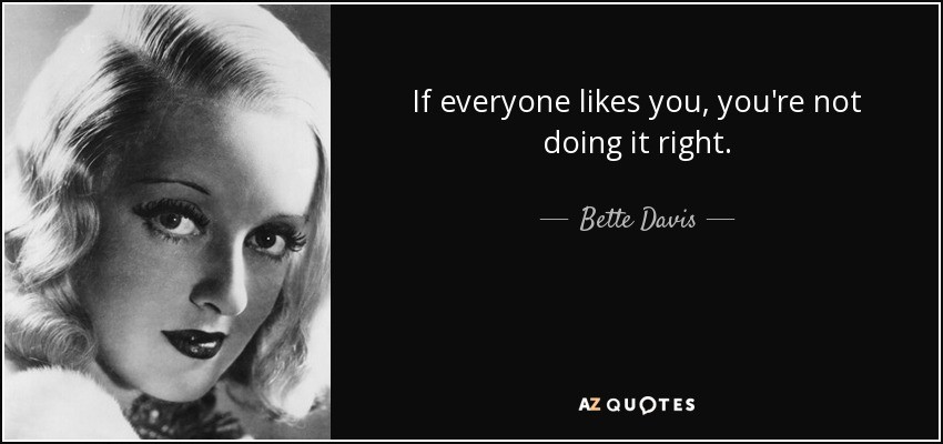 If everyone likes you, you're not doing it right. - Bette Davis