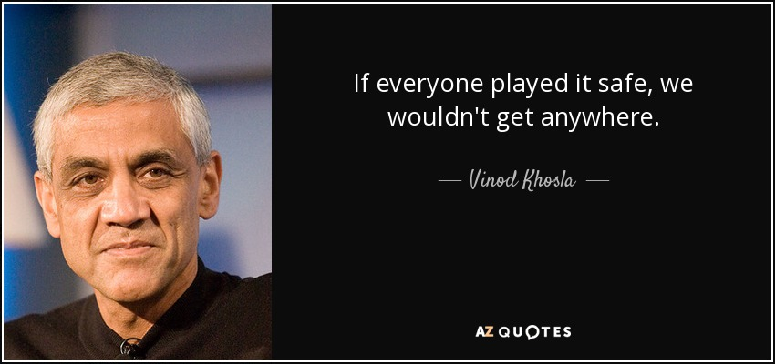 If everyone played it safe, we wouldn't get anywhere. - Vinod Khosla