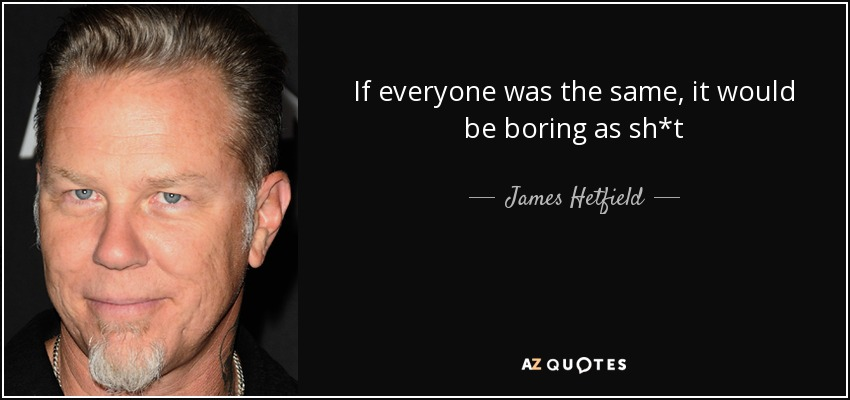 If everyone was the same, it would be boring as sh*t - James Hetfield