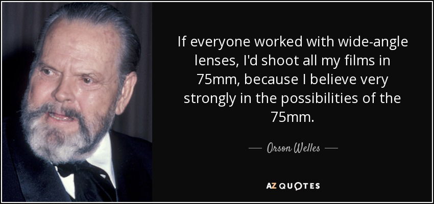 If everyone worked with wide-angle lenses, I'd shoot all my films in 75mm, because I believe very strongly in the possibilities of the 75mm. - Orson Welles