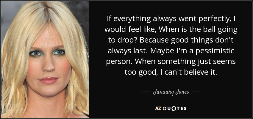 If everything always went perfectly, I would feel like, When is the ball going to drop? Because good things don't always last. Maybe I'm a pessimistic person. When something just seems too good, I can't believe it. - January Jones