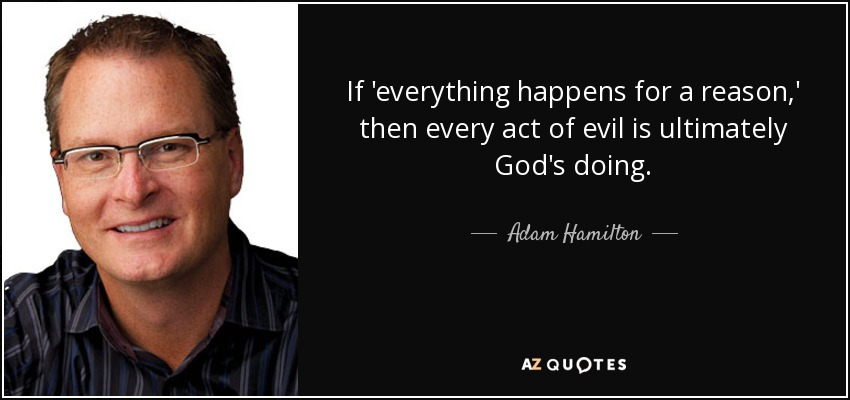 If 'everything happens for a reason,' then every act of evil is ultimately God's doing. - Adam Hamilton