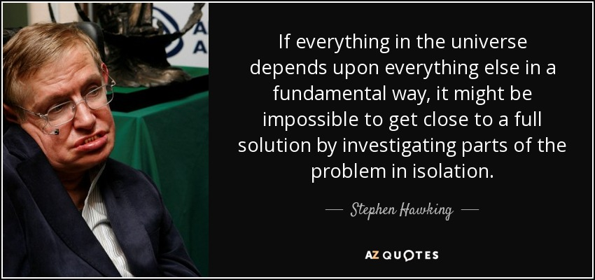 If everything in the universe depends upon everything else in a fundamental way, it might be impossible to get close to a full solution by investigating parts of the problem in isolation. - Stephen Hawking