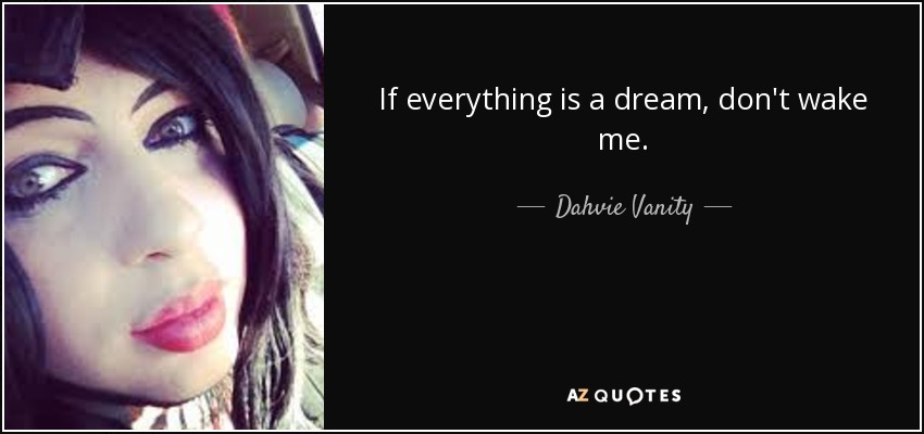 If everything is a dream, don't wake me. - Dahvie Vanity