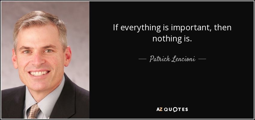 If everything is important, then nothing is. - Patrick Lencioni