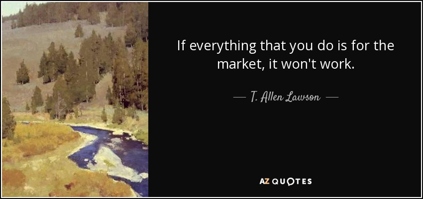 If everything that you do is for the market, it won't work. - T. Allen Lawson