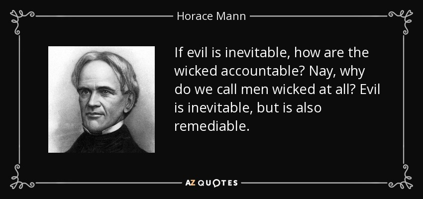 If evil is inevitable, how are the wicked accountable? Nay, why do we call men wicked at all? Evil is inevitable, but is also remediable. - Horace Mann