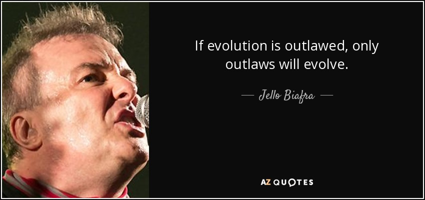 If evolution is outlawed, only outlaws will evolve. - Jello Biafra
