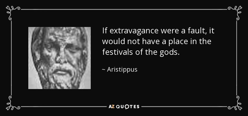If extravagance were a fault, it would not have a place in the festivals of the gods. - Aristippus