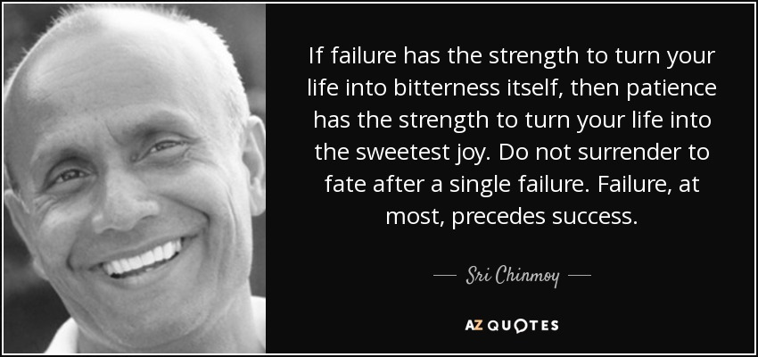 If failure has the strength to turn your life into bitterness itself, then patience has the strength to turn your life into the sweetest joy. Do not surrender to fate after a single failure. Failure, at most, precedes success. - Sri Chinmoy