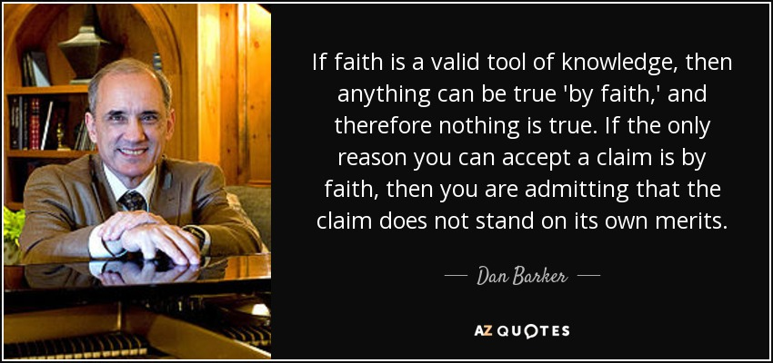 If faith is a valid tool of knowledge, then anything can be true 'by faith,' and therefore nothing is true. If the only reason you can accept a claim is by faith, then you are admitting that the claim does not stand on its own merits. - Dan Barker