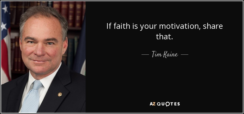 If faith is your motivation, share that. - Tim Kaine