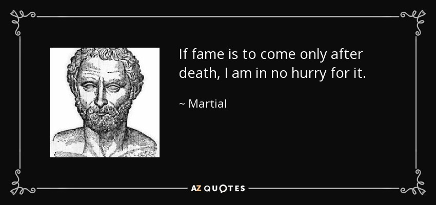 If fame is to come only after death, I am in no hurry for it. - Martial