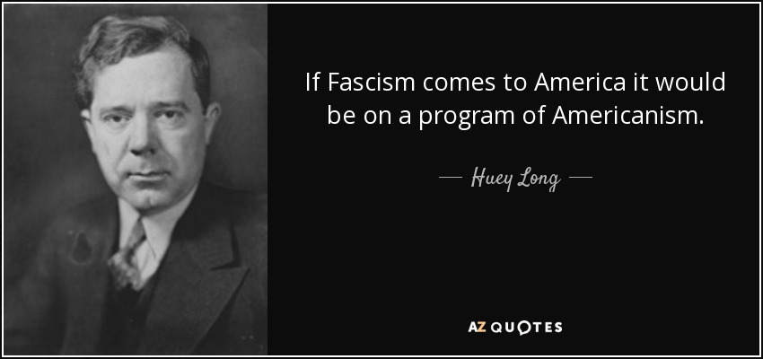 If Fascism comes to America it would be on a program of Americanism. - Huey Long