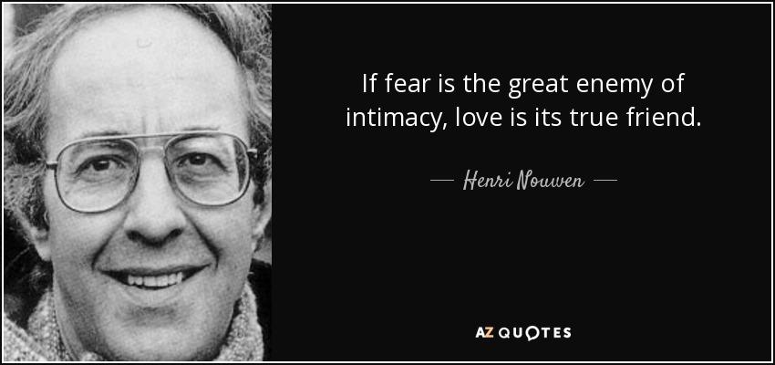If fear is the great enemy of intimacy, love is its true friend. - Henri Nouwen