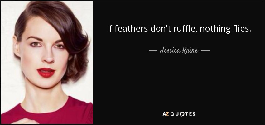 If feathers don't ruffle, nothing flies. - Jessica Raine