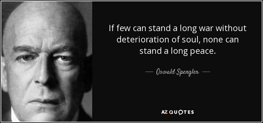 If few can stand a long war without deterioration of soul, none can stand a long peace. - Oswald Spengler