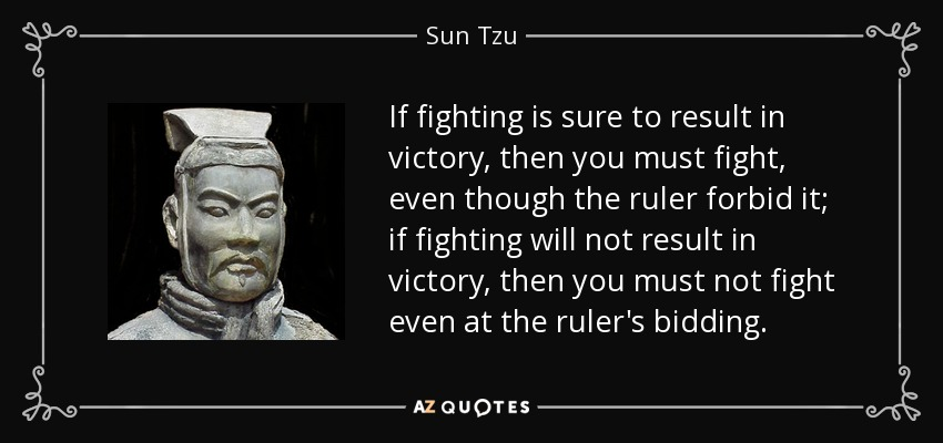 If fighting is sure to result in victory, then you must fight, even though the ruler forbid it; if fighting will not result in victory, then you must not fight even at the ruler's bidding. - Sun Tzu