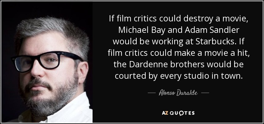 If film critics could destroy a movie, Michael Bay and Adam Sandler would be working at Starbucks. If film critics could make a movie a hit, the Dardenne brothers would be courted by every studio in town. - Alonso Duralde