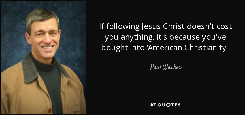 If following Jesus Christ doesn't cost you anything, it's because you've bought into 'American Christianity.' - Paul Washer