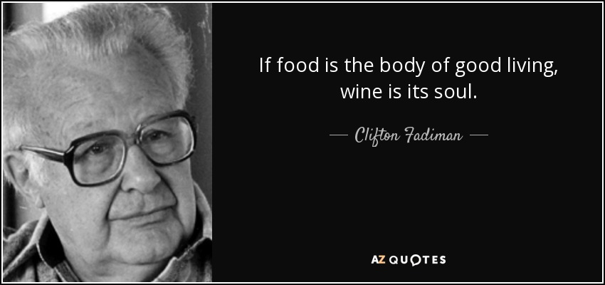 If food is the body of good living, wine is its soul. - Clifton Fadiman