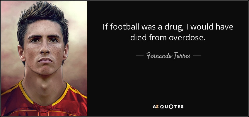 If football was a drug, I would have died from overdose. - Fernando Torres