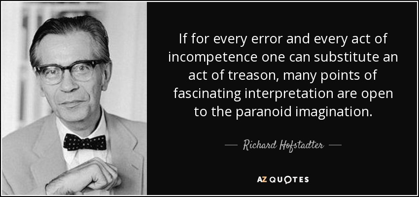 If for every error and every act of incompetence one can substitute an act of treason, many points of fascinating interpretation are open to the paranoid imagination. - Richard Hofstadter