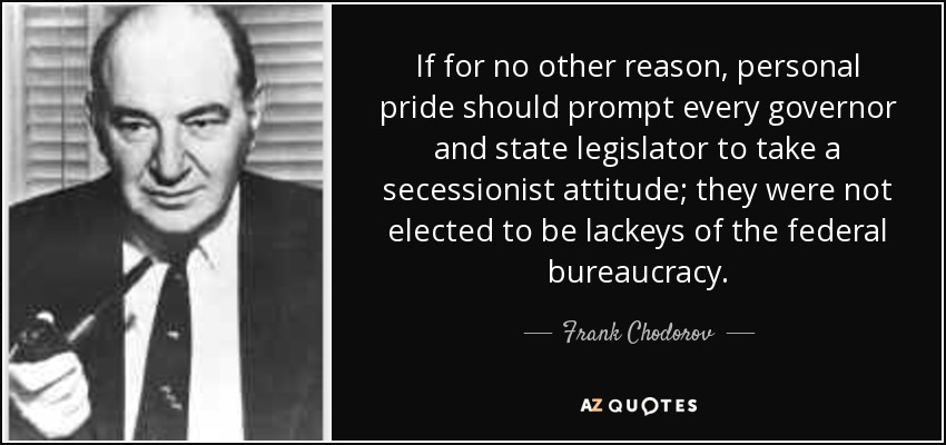 If for no other reason, personal pride should prompt every governor and state legislator to take a secessionist attitude; they were not elected to be lackeys of the federal bureaucracy. - Frank Chodorov