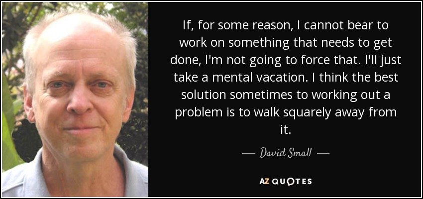 If, for some reason, I cannot bear to work on something that needs to get done, I'm not going to force that. I'll just take a mental vacation. I think the best solution sometimes to working out a problem is to walk squarely away from it. - David Small