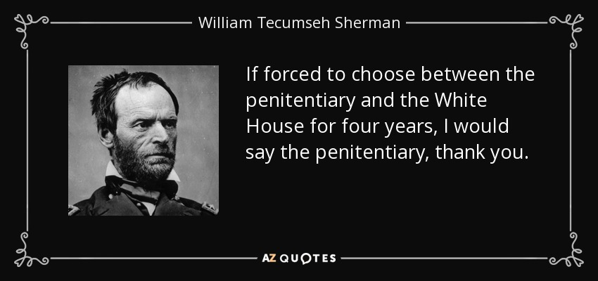 If forced to choose between the penitentiary and the White House for four years, I would say the penitentiary, thank you. - William Tecumseh Sherman