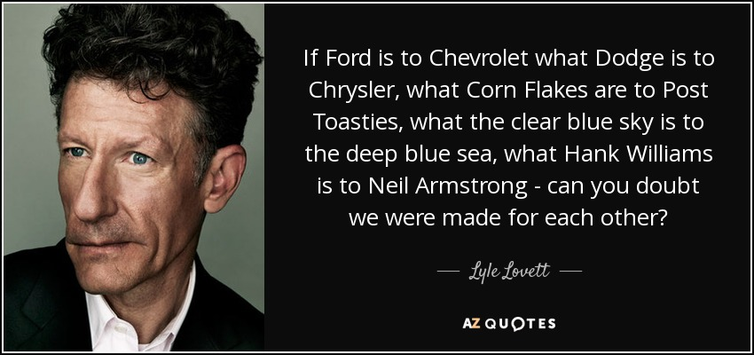 If Ford is to Chevrolet what Dodge is to Chrysler, what Corn Flakes are to Post Toasties, what the clear blue sky is to the deep blue sea, what Hank Williams is to Neil Armstrong - can you doubt we were made for each other? - Lyle Lovett