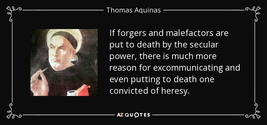 If forgers and malefactors are put to death by the secular power, there is much more reason for excommunicating and even putting to death one convicted of heresy. - Thomas Aquinas