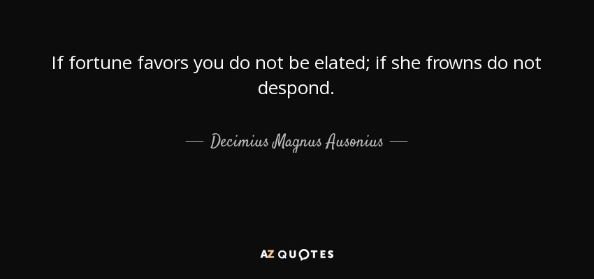 If fortune favors you do not be elated; if she frowns do not despond. - Decimius Magnus Ausonius