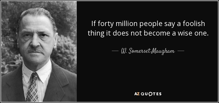 If forty million people say a foolish thing it does not become a wise one. - W. Somerset Maugham